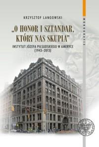 O honor i sztandar, który nas skupia. Instytut Józefa Piłsudskiego w Ameryce (1943-2013). Seria: Monografie. Tom 136 - okładka książki