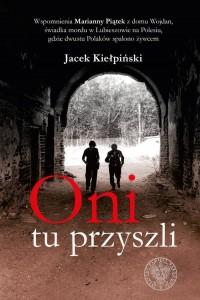 Oni tu przyszli. Wspomnienia Marianny Piątek z domu Wojdan, świadka mordu w Lubieszowie na Polesiu, gdzie dwustu Polaków - okładka książki