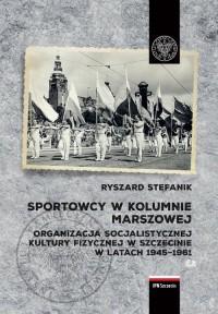 Sportowcy w marszowej kolumnie. Organizacja socjalistycznej kultury fizycznej w Szczecinie w latach 1945-1961 - okładka książki