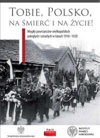 Tobie, Polsko, na śmierć i życie! Mogiły powstańców wielkopolskich poległych i zmarłych w latach 1918-1920 - okładka książki