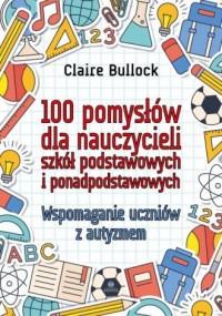 100 pomysłów dla nauczycieli szkół podstawowych i ponadpodstawowych. Wspomaganie uczniów z autyzmem - okładka książki