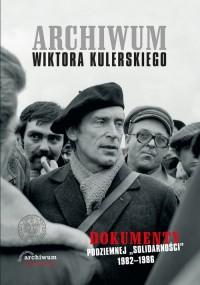 Archiwum Wiktora Kulerskiego. Dokumenty podziemnej Solidarności 1982-1986 - okładka książki