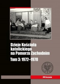 Dzieje Kościoła katolickiego na Pomorzu Zachodnim. Tom 3. 1972-1978 - okładka książki