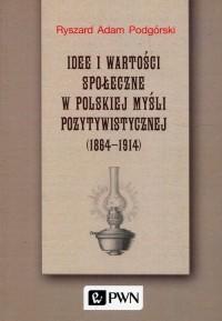 Idee i wartości społeczne w polskiej myśli pozytywistycznej 1864-1914 - okładka książki