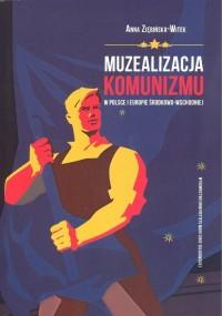 Muzealizacja komunizmu w Polsce i Europie Środkowo-Wschodniej - okładka książki