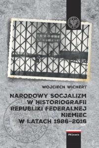 Narodowy socjalizm w historiografii Republiki Federalnej Niemiec w latach 1986-2016 - okładka książki