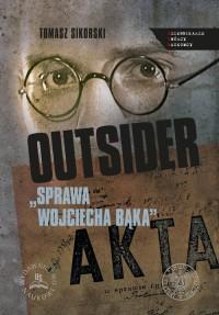 Outsider. Sprawa Wojciecha Bąka. Wybór źródeł. Seria: Dziennikarze. Twórcy. Naukowcy - okładka książki