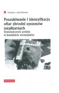 Poszukiwanie i identyfikacja ofiar zbrodni systemów totalitarnych. Doświadczenia polskie w kontekście europejskim. Seria: Studia i materiały - okładka książki