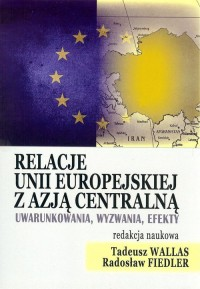 Relacje Unii Europejskiej z Azją Centralną. Uwarunkowania, wyzwania, efekty - okładka książki