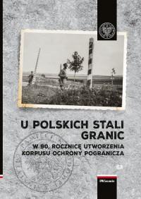 U polskich stali granic. W 90 rocznicę powstania Korpusu Ochrony Pogranicza - okładka książki