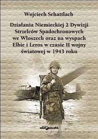 Działania Niemieckiej 2. Dywizji Strzelców Spadochronowych we Włoszech oraz na wyspach Elbie i Leros w czasie II wojny światowej w 1943 roku - okładka książki