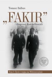 Fakir Sergiusz Kościałkowski. Tom 1. Życie i wojna na Wileńszczyźnie - okładka książki