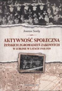 Aktywność społeczna żeńskich zgromadzeń zakonnych w Lublinie w latach 1918-1939 - okładka książki