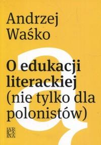 O edukacji literackiej (nie tylko dla polonistów) - okładka książki