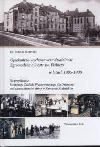 Opiekuńczo-wychowawcza działalność Zgromadzenia Sióstr św. Elżbiety w latach 1905-1939 - okładka książki