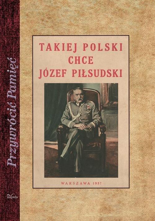 Takiej Polski chce Józef Piłsudski. - okładka książki
