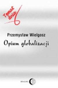 Opium globalizacji. Temat dnia - okładka książki