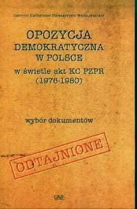 Opozycja demokratyczna w Polsce w świetle akt KC PZPR (1976-1980) - okładka książki