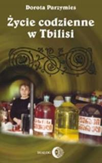 Życie codzienne w Tbilisi - Dorota Parzymies - okładka książki
