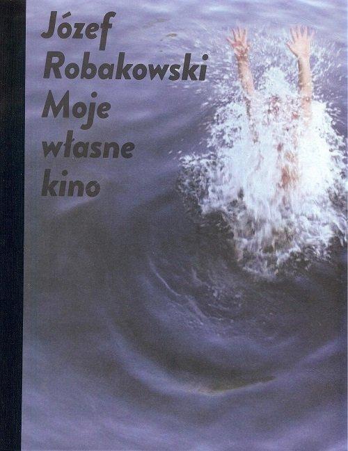 Józef Robakowski. Moje własne kino - okładka książki
