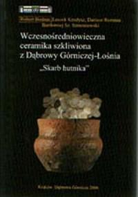 Wczesnośredniowieczna ceramika szkliwiona z Dąbrowy Górniczej-Łośnia. Skarb hutnika - okładka książki