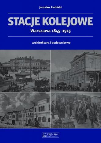 Stacje kolejowe Warszawa 1845-1915 - okładka książki