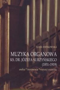 Muzyka organowa ks. dr. Józefa Surzyńskiego (1851-1919). Analiza-interpretacja-wartości estetyczne - okładka książki