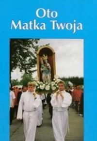 Oto Matka Twoja. Księga pamiątkowa koronacji cudownej figury Matki Bożej Ucieczki Grzeszników w Wieleniu Zaobrzańskim - okładka książki