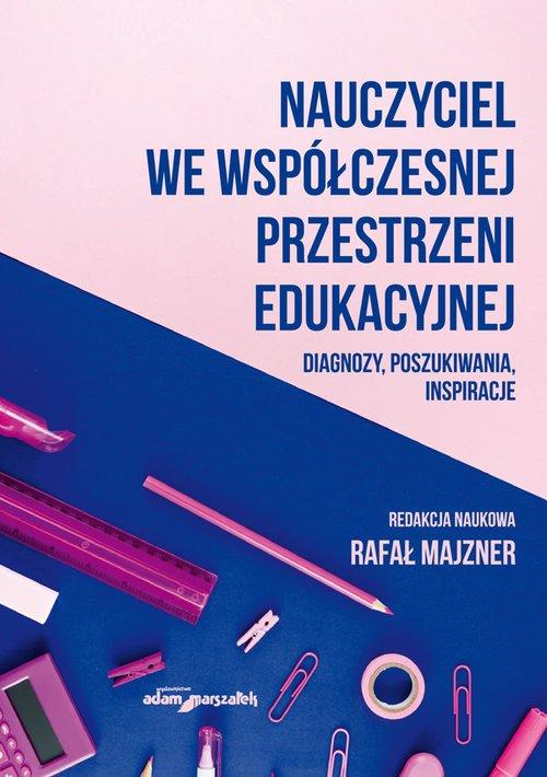 Nauczyciel we współczesnej przestrzeni edukacyjnej. Diagnozy, poszukiwania, inspiracje - Książka | Księgarnia internetowa Poczytaj.pl
