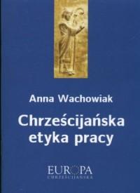 Chrześcijańska etyka pracy. Seria: Europa chrześcijańska - okładka książki