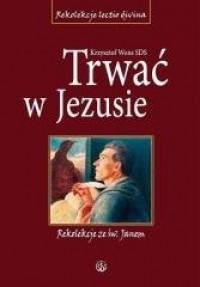 Trwać w Jezusie. Rekolekcje ze - okładka książki