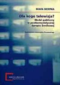 Dla kogo telewizja? Model publiczny w postkomunistycznej Europie Środkowej. Seria: Monografie Centrum Studiów Niemieckich i Europejskich im. Willy Brandta 1 - okładka książki