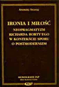 Ironia i miłość. Neopragmatyzm Richarda Rortyego w kontekście sporu o postmodernizm - okładka książki