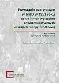 Powstanie czerwcowe w NRD w 1953 roku na tle innych wystąpień antykomunistycznych w krajach Europy Środkowo-Wschodniej - okładka książki