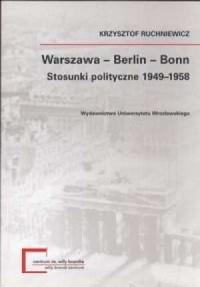 Warszawa - Berlin - Bonn. Stosunki polityczne 1949-1958 - okładka książki