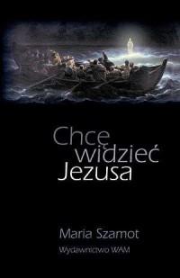 Chcę widzieć, Jezusa - Maria Szamot - okładka książki