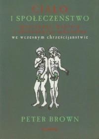 Ciało i społeczeństwo. Mężczyźni, kobiety i abstynencja seksualna we wczesnym chrześcijaństwie - okładka książki