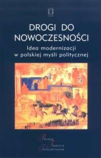 Drogi do nowoczesności. Idea modernizacji w polskiej myśli politycznej. Seria: Polskie Tradycje Intelektualne - okładka książki