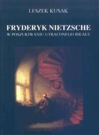 Fryderyk Nietzsche. W poszukiwaniu utraconego ideału - okładka książki
