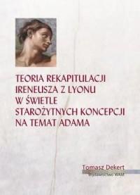 Teoria rekapitulacji Ireneusza z Lyonu w świetle starożytnych koncepcji na temat Adama - okładka książki