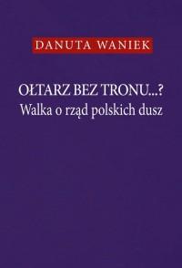 Ołtarz bez tronu Walka o rząd polskich - okładka książki