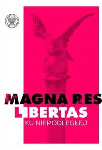 Magna res libertas. Ku Niepodległej - okładka książki