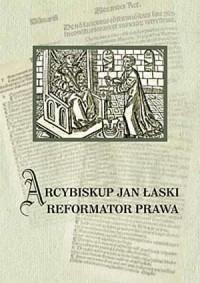 Arcybiskup Jan Łaski. Reformator prawa - okładka książki