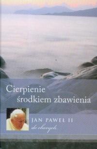Cierpienie środkiem zbawienia. Jan Paweł II do chorych - okładka książki