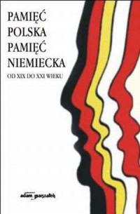 Pamięć polska, pamięć niemiecka od XIX do XXI wieku - okładka książki