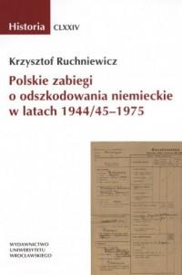 Polskie zabiegi o odszkodowania niemieckie w latach 194445-1975. Historia CLXXIV - okładka książki