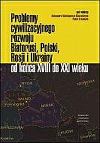 Problemy cywilizacyjnego rozwoju Białorusi, Polski, Rosji i Ukrainy od końca XVIII do XXI wieku - okładka książki