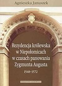 Rezydencja królewska w Niepołomicach w czasach panowania Zygmunta Augusta (1548-1572) - okładka książki