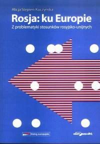 Rosja: ku Europie. Z problematyki stosunków rosyjsko-unijnych - okładka książki