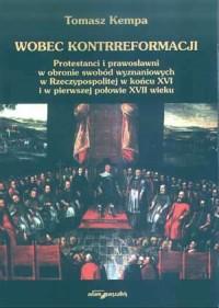 Wobec kontrreformacji. Protestanci i prawosławni w obronie swobód wyznaniowych w Rzeczypospolitej w końcu XVI i w pierwszej - okładka książki